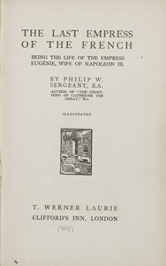 The last Empress of the French : being the life of the Empress Eugénie, wife of Napoleon III / by Philip W. sergeant, B.A. | Philip, W. - sergeant, B.A.. Auteur