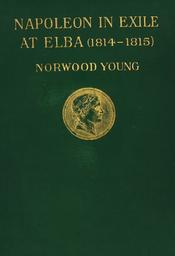 Napoleon in exile : Elba : from the entry of the allies into Paris on the 31st March 1814 to the return of Napoleon from Elba and his landing at Golfe Jouan on the 1st March 1815 / by Norwood Young | Young, Norwood. Auteur