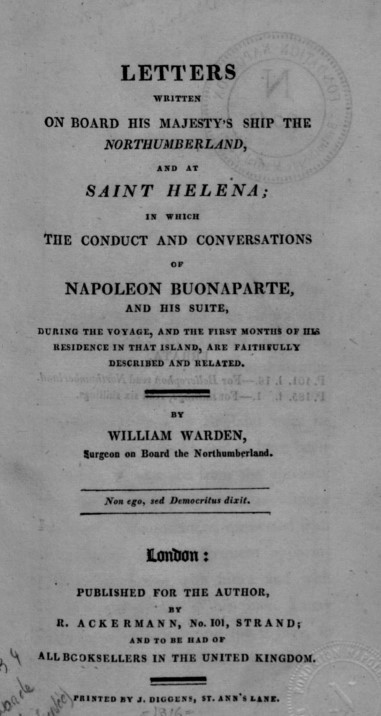 Letters written on board his Majesty's ship the Northumberland and at Saint Helena; in which the conduct and conversations of Napoleon Buonaparte, and his suite, during the voyage, and the first months of his residence in that island, are faithfully described and related / by William Warden, surgeon on board the Northumberland | Warden, William. Auteur