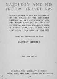 Napoleon and his fellow travellers : being a reprint of certain narratives of the voyages of the dethroned emperor on the Bellerophon and the Northumberland to exile in St. Helena : the romantic stories told by George Home, Captain Ross, Lord Lyttelton, and William Warden / Edited, with introduction and notes by Clement Shorter | Shorter, Clement. Auteur