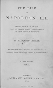 The life of Napoleon III. Derived from state records, from unpublished family correspondence, and from personal testimony / Blanchard Jerrold, with family portraits in the possession of the Imperial family, and facsimiles of letters of Napoleon I, Napoleon III, queen Hortense, etc. | Blanchard Jerrolds, William (1826-1884). Auteur