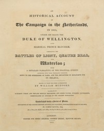 An historical account of the Campaign in the Netherlands, in 1815, under his Grace the Duke of Wellington and marshal prince Blucher, comprising the Battles of Ligny, Quatre Bras and Waterloo : with a detailed narrative of the political events connected with those memorable conflicts, down to surrender of Paris, and the departure of Bonaparte for St. Helena / Drawn up from the first authorities by William Mudford | Mudford, William